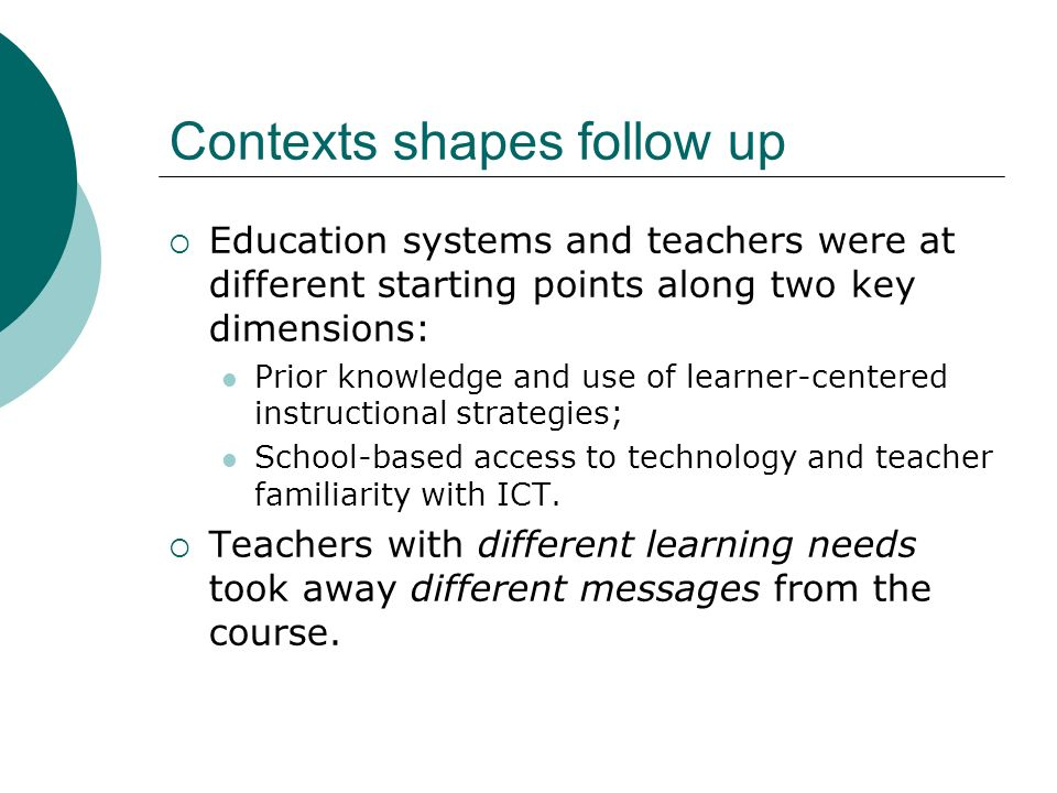 Contexts shapes follow up Education systems and teachers were at different starting points along two key dimensions: Prior knowledge and use of learne