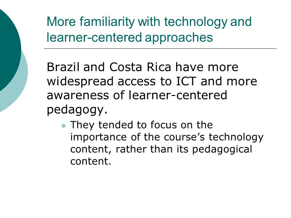 More familiarity with technology and learner-centered approaches Brazil and Costa Rica have more widespread access to ICT and more awareness of learner-centered pedagogy.
