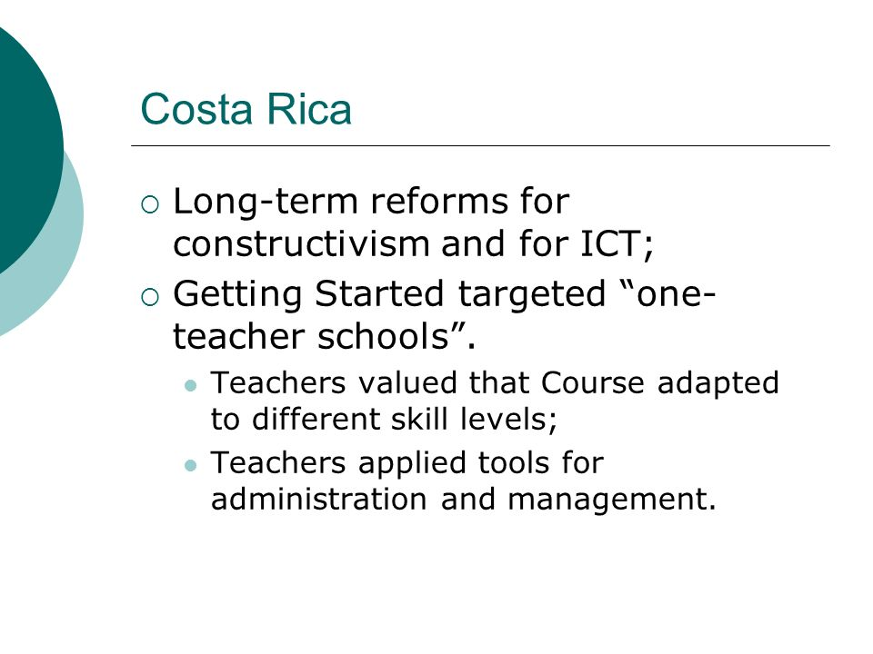 Costa Rica Long-term reforms for constructivism and for ICT; Getting Started targeted one- teacher schools.