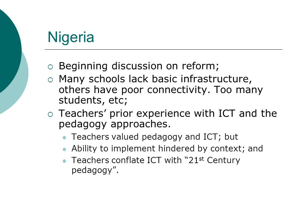 Nigeria Beginning discussion on reform; Many schools lack basic infrastructure, others have poor connectivity. Too many students, etc; Teachers prior