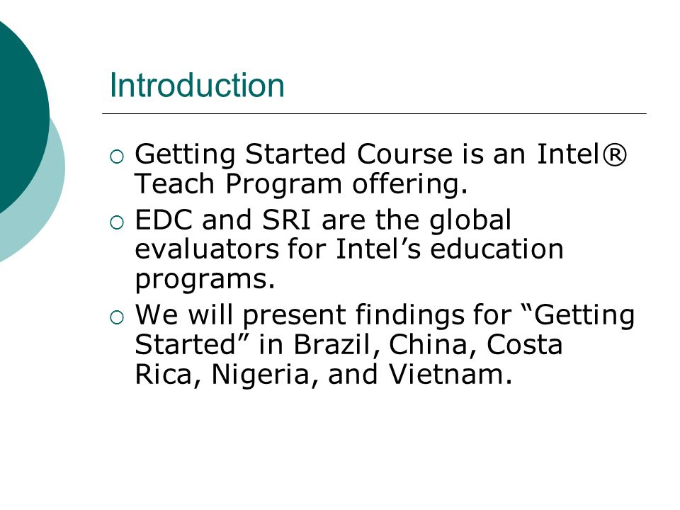 Introduction Getting Started Course is an Intel® Teach Program offering. EDC and SRI are the global evaluators for Intels education programs. We will