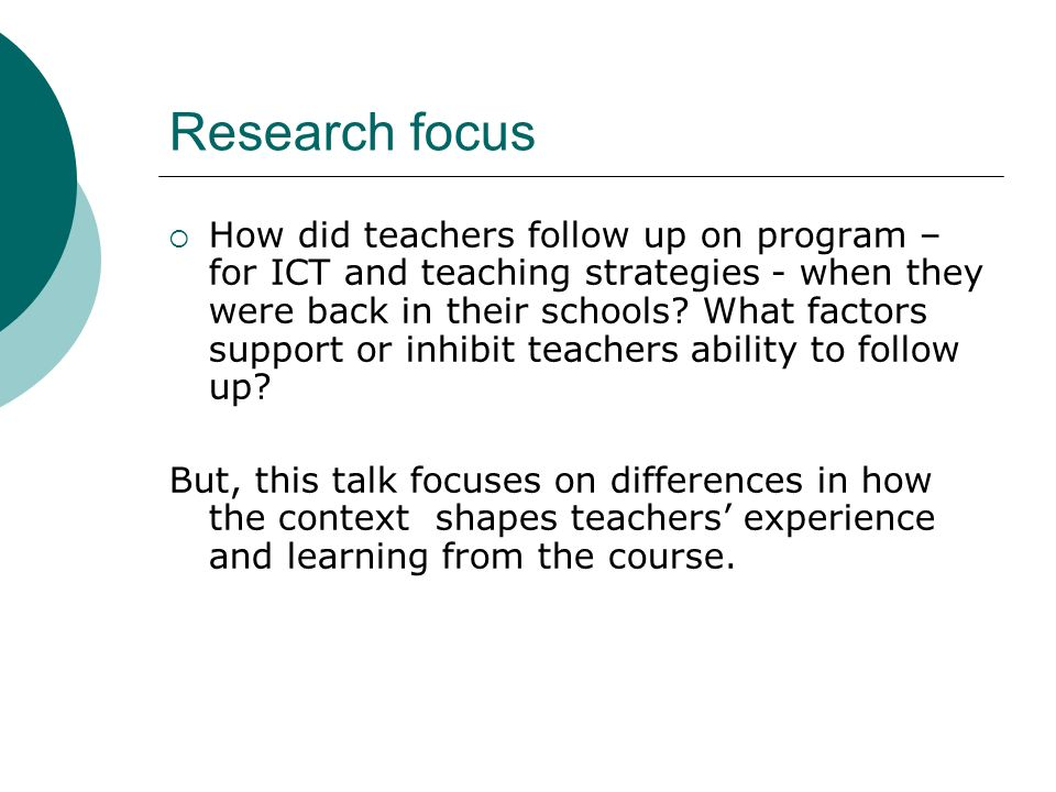 Research focus How did teachers follow up on program – for ICT and teaching strategies - when they were back in their schools? What factors support or