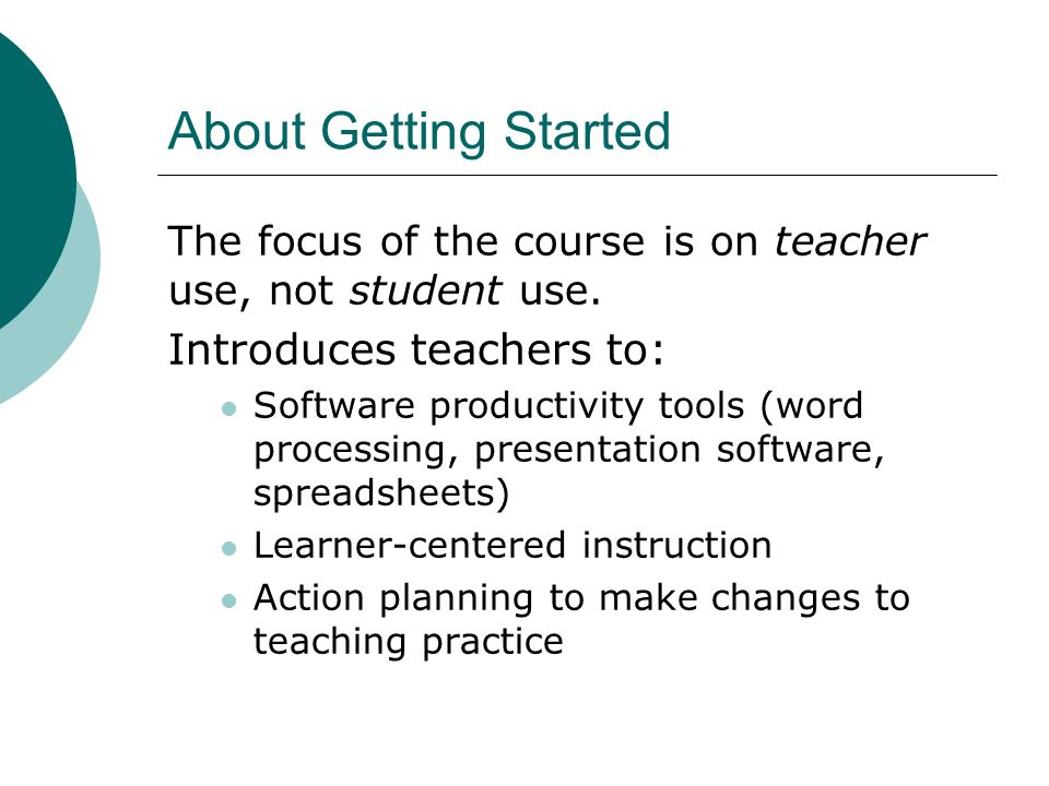 About Getting Started The focus of the course is on teacher use, not student use. Introduces teachers to: Software productivity tools (word processing