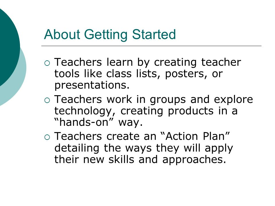 About Getting Started Teachers learn by creating teacher tools like class lists, posters, or presentations. Teachers work in groups and explore techno