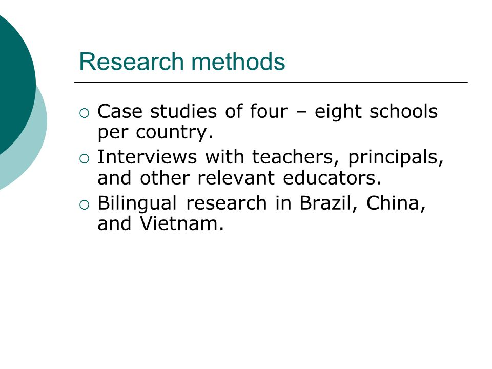 Research methods Case studies of four – eight schools per country. Interviews with teachers, principals, and other relevant educators. Bilingual resea