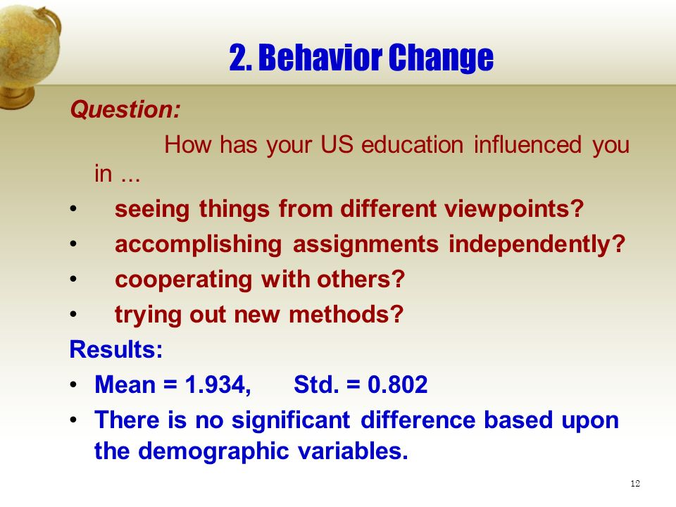 12 2. Behavior Change Question: How has your US education influenced you in... seeing things from different viewpoints? accomplishing assignments inde
