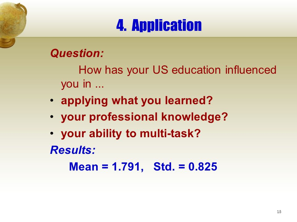 15 4. Application Question: How has your US education influenced you in... applying what you learned? your professional knowledge? your ability to mul