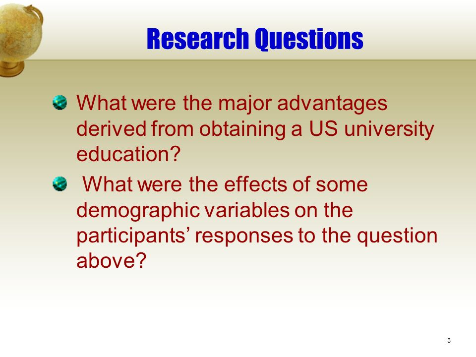 3 Research Questions What were the major advantages derived from obtaining a US university education? What were the effects of some demographic variab