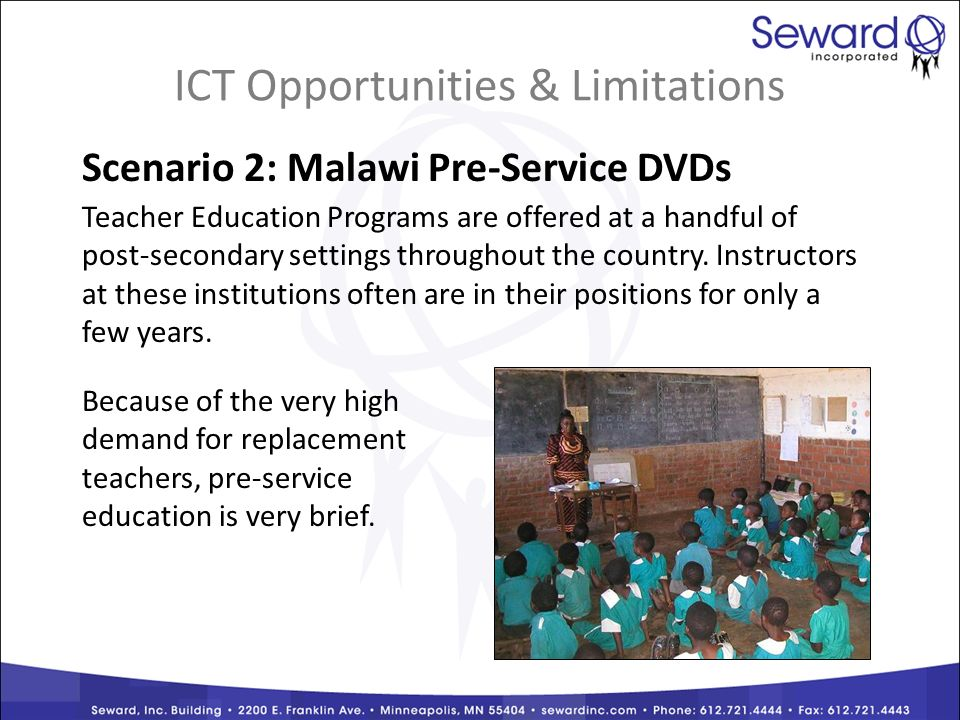ICT Opportunities & Limitations Scenario 2: Malawi Pre-Service DVDs Teacher Education Programs are offered at a handful of post-secondary settings throughout the country.