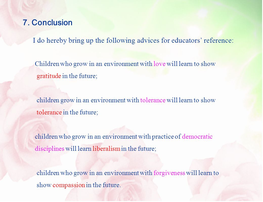7. Conclusion Children who grow in an environment with love will learn to show gratitude in the future; children grow in an environment with tolerance