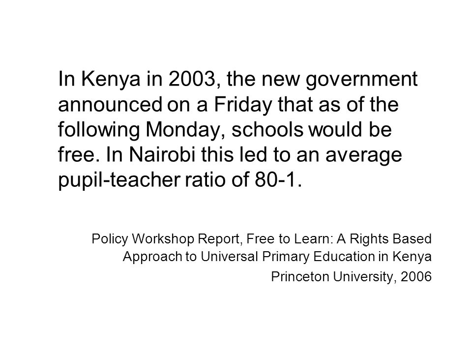 In Kenya in 2003, the new government announced on a Friday that as of the following Monday, schools would be free.