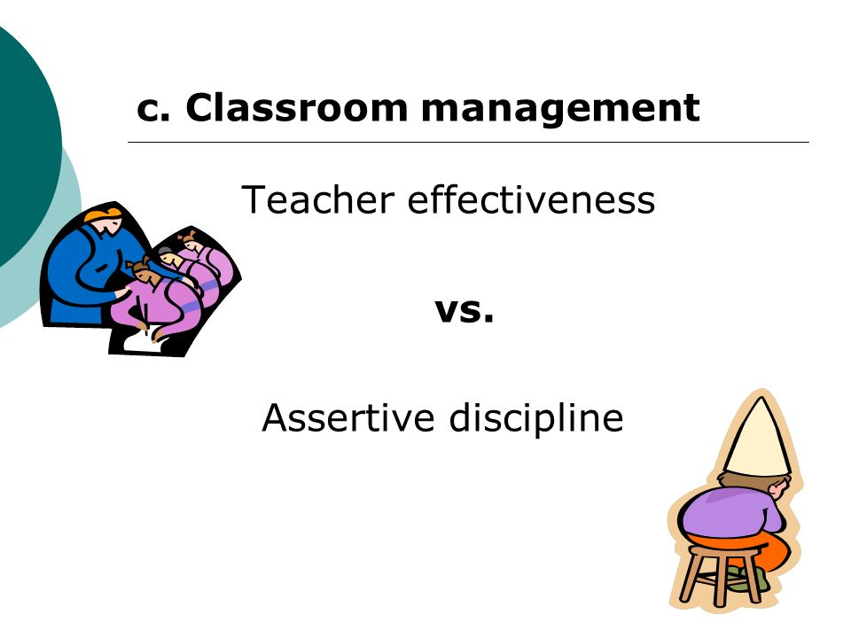 c. Classroom management Teacher effectiveness vs. Assertive discipline