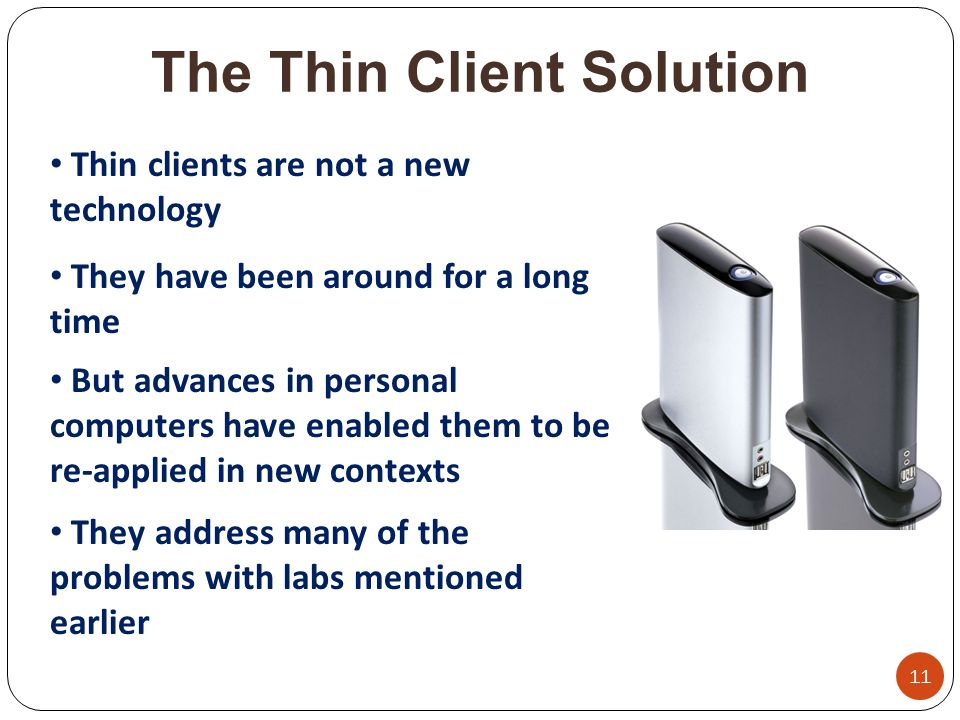 The Thin Client Solution 11 Thin clients are not a new technology They have been around for a long time But advances in personal computers have enabled them to be re-applied in new contexts They address many of the problems with labs mentioned earlier