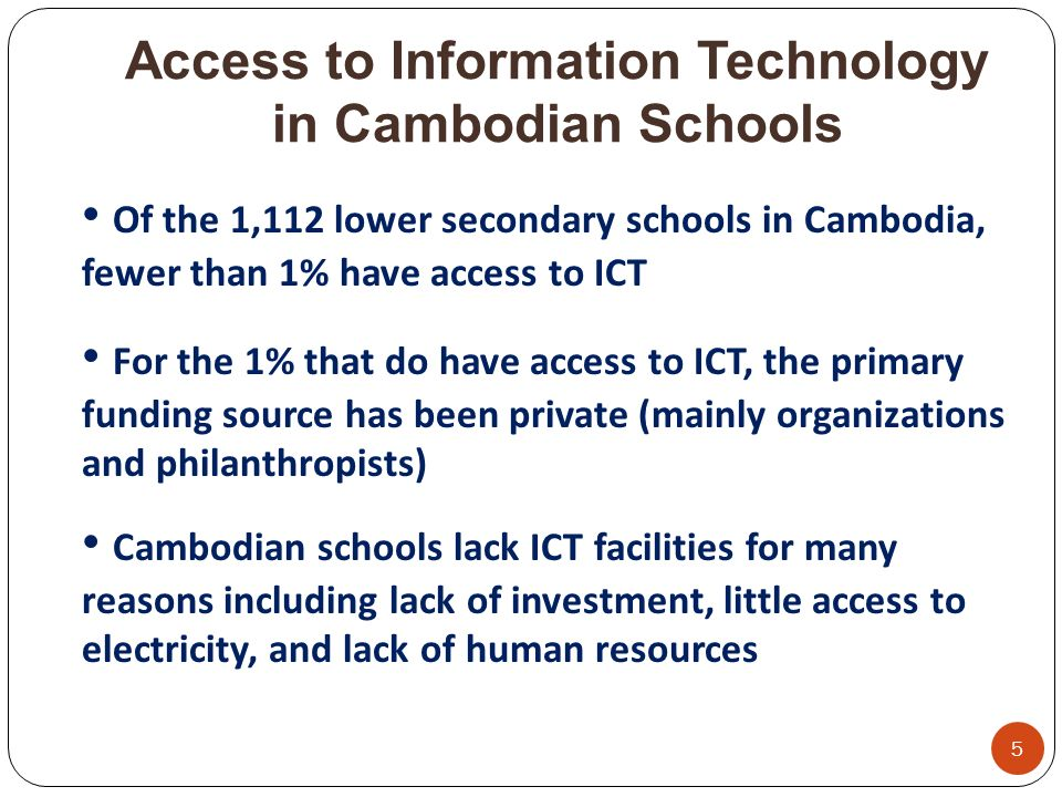 Access to Information Technology in Cambodian Schools 5 Of the 1,112 lower secondary schools in Cambodia, fewer than 1% have access to ICT For the 1% that do have access to ICT, the primary funding source has been private (mainly organizations and philanthropists) Cambodian schools lack ICT facilities for many reasons including lack of investment, little access to electricity, and lack of human resources