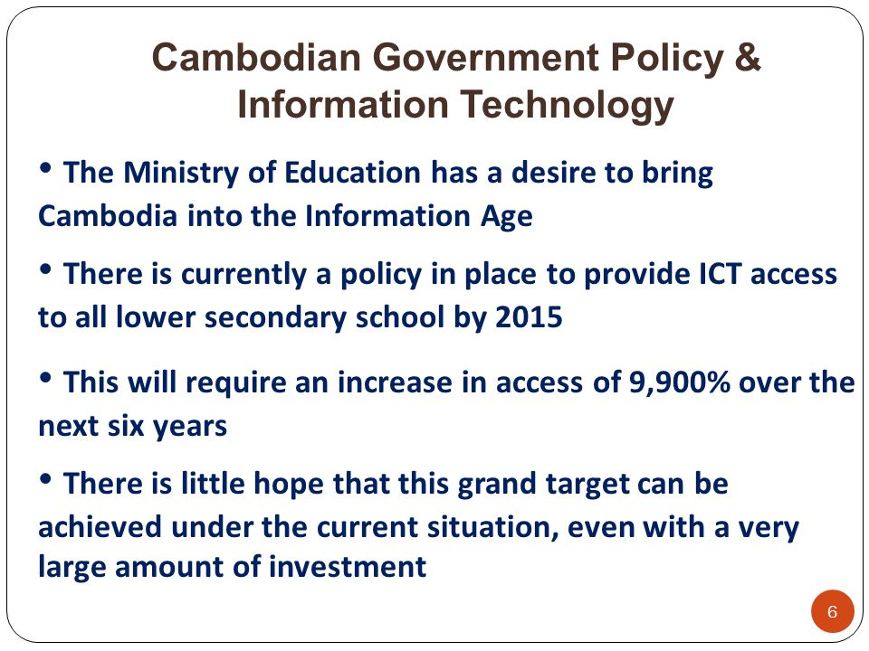 Cambodian Government Policy & Information Technology 6 The Ministry of Education has a desire to bring Cambodia into the Information Age There is currently a policy in place to provide ICT access to all lower secondary school by 2015 This will require an increase in access of 9,900% over the next six years There is little hope that this grand target can be achieved under the current situation, even with a very large amount of investment