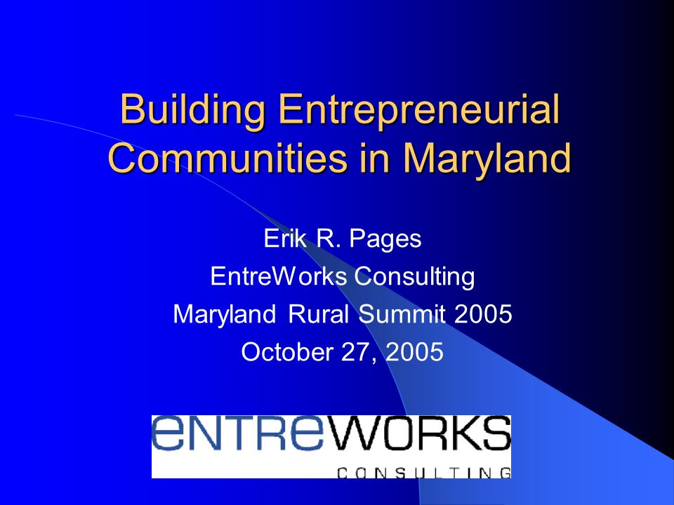 Building Entrepreneurial Communities in Maryland Erik R. Pages EntreWorks Consulting Maryland Rural Summit 2005 October 27, 2005
