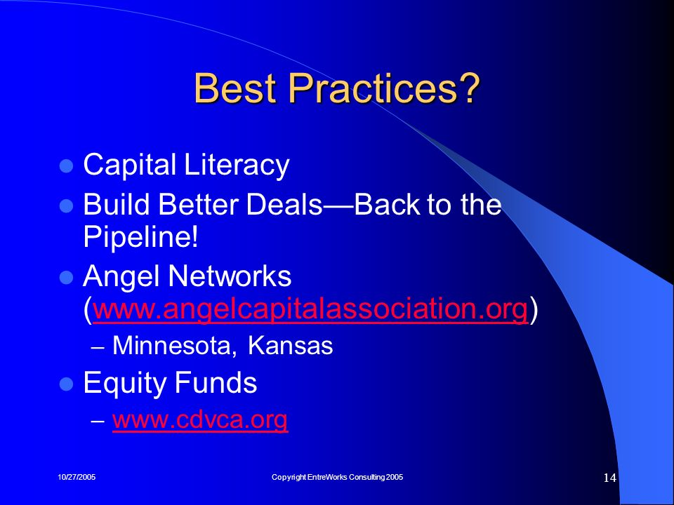 10/27/2005Copyright EntreWorks Consulting 2005 14 Best Practices? Capital Literacy Build Better DealsBack to the Pipeline! Angel Networks (www.angelca