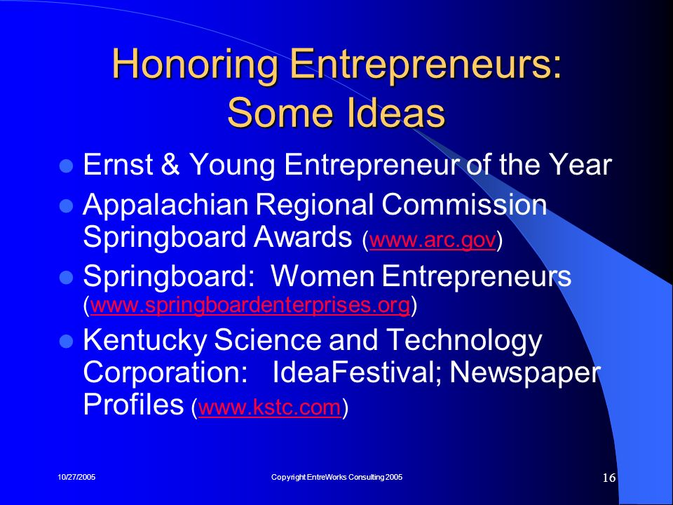 10/27/2005Copyright EntreWorks Consulting 2005 16 Honoring Entrepreneurs: Some Ideas Ernst & Young Entrepreneur of the Year Appalachian Regional Commi