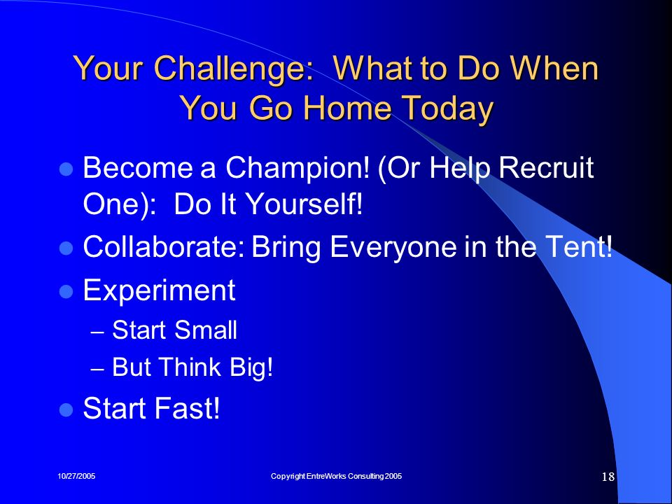 10/27/2005Copyright EntreWorks Consulting 2005 18 Your Challenge: What to Do When You Go Home Today Become a Champion! (Or Help Recruit One): Do It Yo