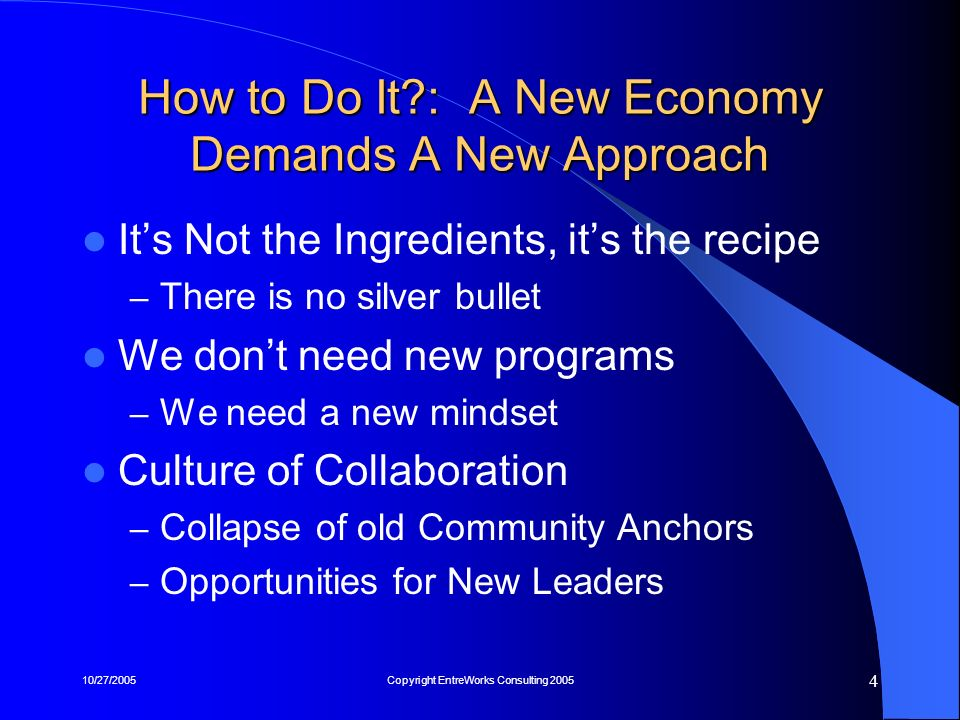 10/27/2005Copyright EntreWorks Consulting 2005 15 4) Reward Entrepreneurial Behavior Entrepreneurs as New Civic Leaders – Issues around Old Economy Culture Tell Stories – Importance of Local Stars and Anchor Firms Create Awards Programs – Entrepreneur of the Year