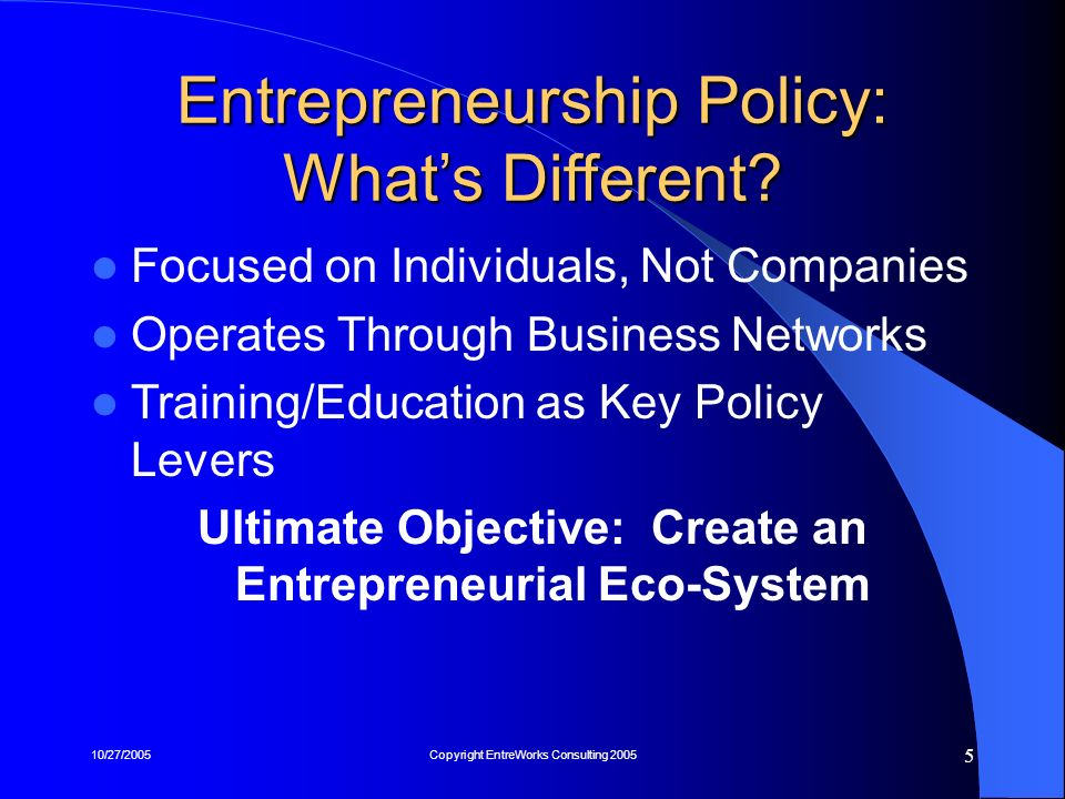 10/27/2005Copyright EntreWorks Consulting 2005 5 Entrepreneurship Policy: Whats Different? Focused on Individuals, Not Companies Operates Through Busi
