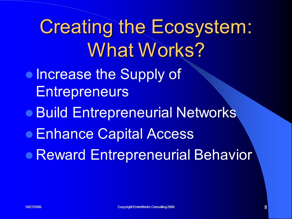 10/27/2005Copyright EntreWorks Consulting 2005 9 1) Increase the Supply of Entrepreneurs Entrepreneurship Education from K-16 Adult Training--Focus on Technical Schools Openness to NewcomersImmigrant Entrepreneurs Universities as Talent Magnets – Hit Underserved Markets (e.g.