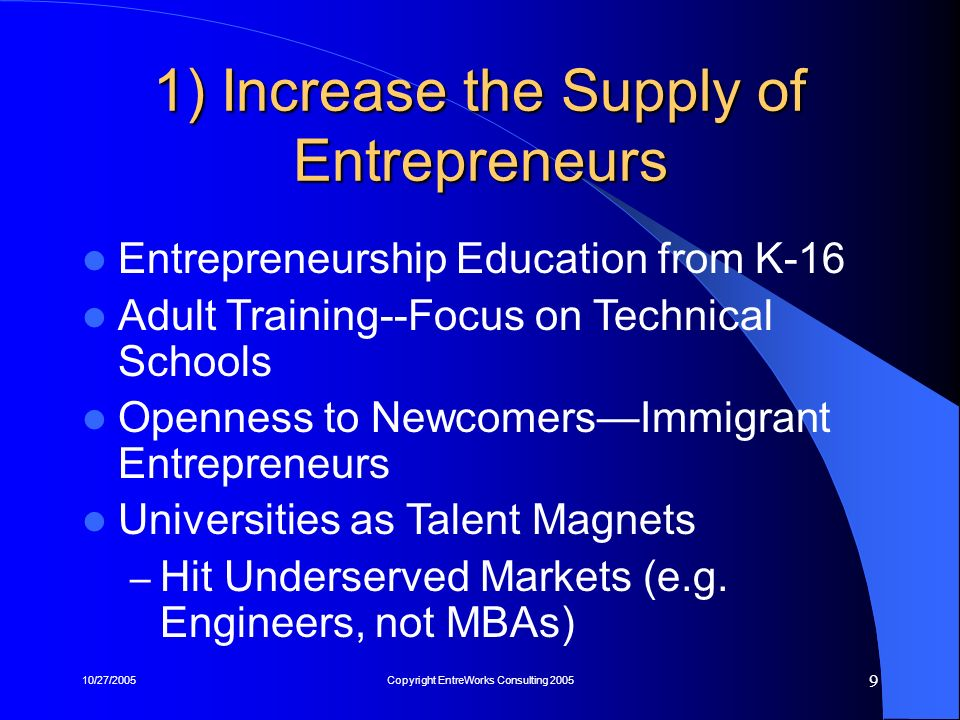 10/27/2005Copyright EntreWorks Consulting 2005 9 1) Increase the Supply of Entrepreneurs Entrepreneurship Education from K-16 Adult Training--Focus on