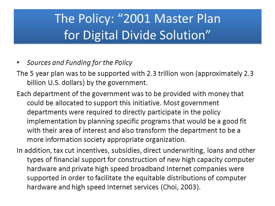 Sources and Funding for the Policy The 5 year plan was to be supported with 2.3 trillion won (approximately 2.3 billion U.S. dollars) by the governmen