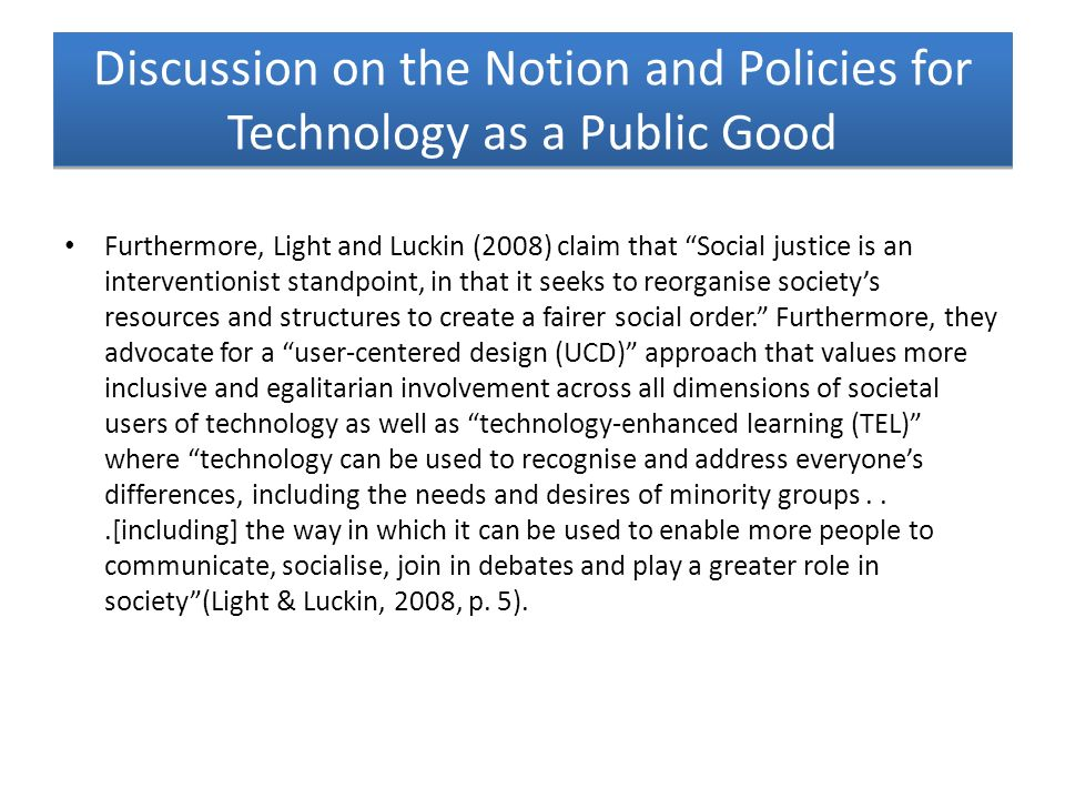 Discussion on the Notion and Policies for Technology as a Public Good Furthermore, Light and Luckin (2008) claim that Social justice is an interventio