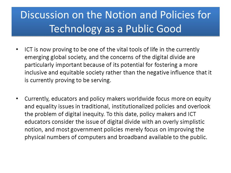 Discussion on the Notion and Policies for Technology as a Public Good ICT is now proving to be one of the vital tools of life in the currently emergin