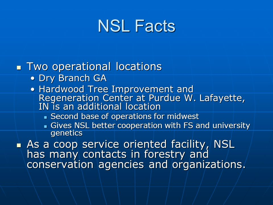 NSL Facts Two operational locations Two operational locations Dry Branch GADry Branch GA Hardwood Tree Improvement and Regeneration Center at Purdue W