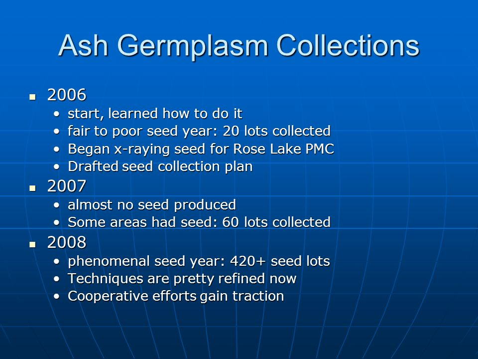 Ash Germplasm Collections 2006 2006 start, learned how to do itstart, learned how to do it fair to poor seed year: 20 lots collectedfair to poor seed