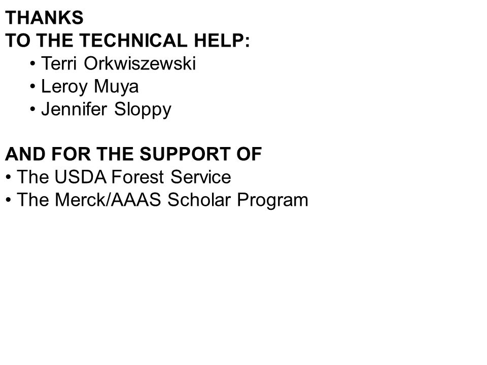 THANKS TO THE TECHNICAL HELP: Terri Orkwiszewski Leroy Muya Jennifer Sloppy AND FOR THE SUPPORT OF The USDA Forest Service The Merck/AAAS Scholar Program