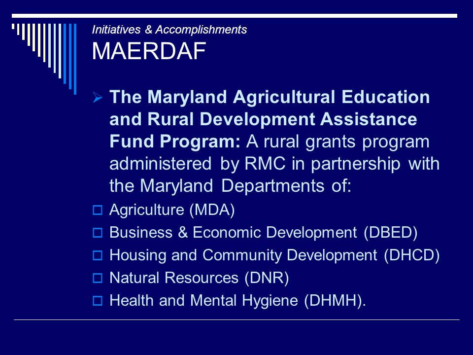 Initiatives & Accomplishments MAERDAF The Maryland Agricultural Education and Rural Development Assistance Fund Program: A rural grants program administered by RMC in partnership with the Maryland Departments of: Agriculture (MDA) Business & Economic Development (DBED) Housing and Community Development (DHCD) Natural Resources (DNR) Health and Mental Hygiene (DHMH).