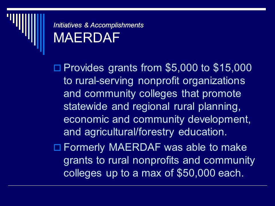 Initiatives & Accomplishments MAERDAF Provides grants from $5,000 to $15,000 to rural-serving nonprofit organizations and community colleges that promote statewide and regional rural planning, economic and community development, and agricultural/forestry education.