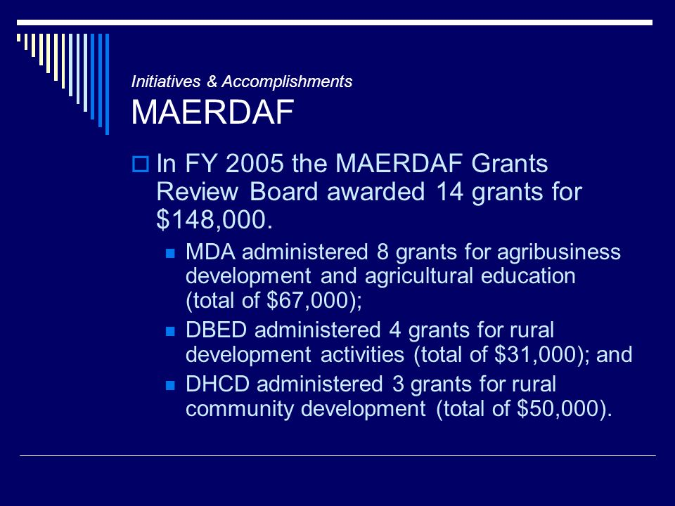 Initiatives & Accomplishments MAERDAF In FY 2005 the MAERDAF Grants Review Board awarded 14 grants for $148,000. MDA administered 8 grants for agribus