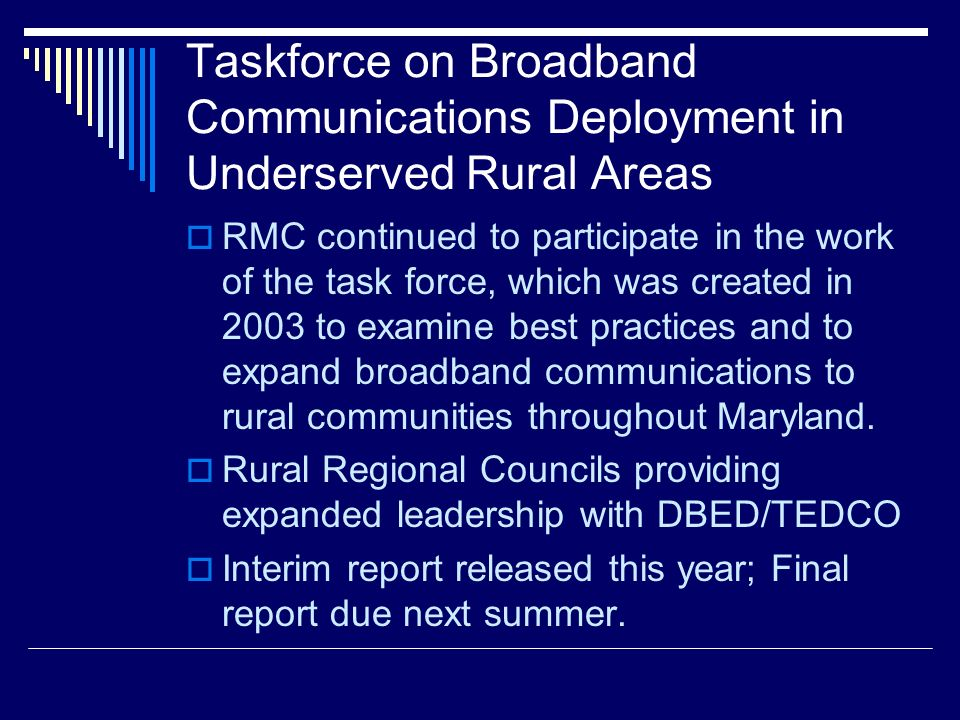 Taskforce on Broadband Communications Deployment in Underserved Rural Areas RMC continued to participate in the work of the task force, which was created in 2003 to examine best practices and to expand broadband communications to rural communities throughout Maryland.