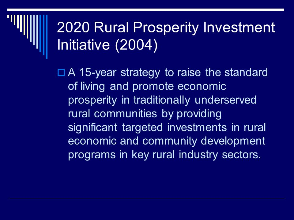 2020 Rural Prosperity Investment Initiative (2004) A 15-year strategy to raise the standard of living and promote economic prosperity in traditionally underserved rural communities by providing significant targeted investments in rural economic and community development programs in key rural industry sectors.