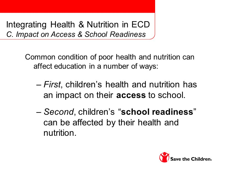 Common condition of poor health and nutrition can affect education in a number of ways: –First, childrens health and nutrition has an impact on their access to school.