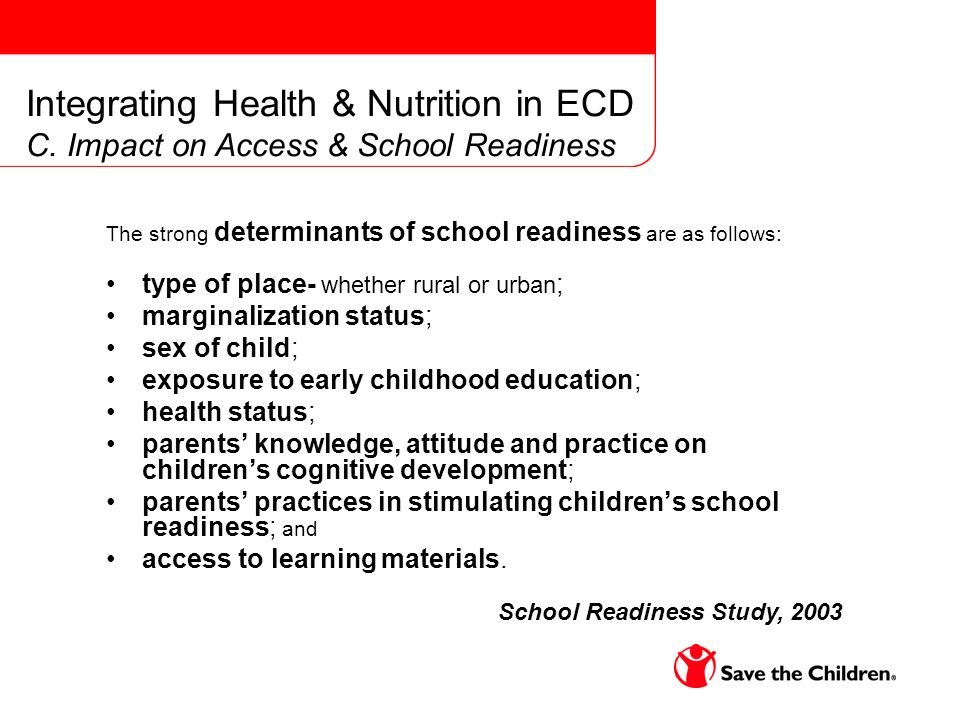 The strong determinants of school readiness are as follows: type of place- whether rural or urban ; marginalization status; sex of child; exposure to early childhood education; health status; parents knowledge, attitude and practice on childrens cognitive development; parents practices in stimulating childrens school readiness; and access to learning materials.