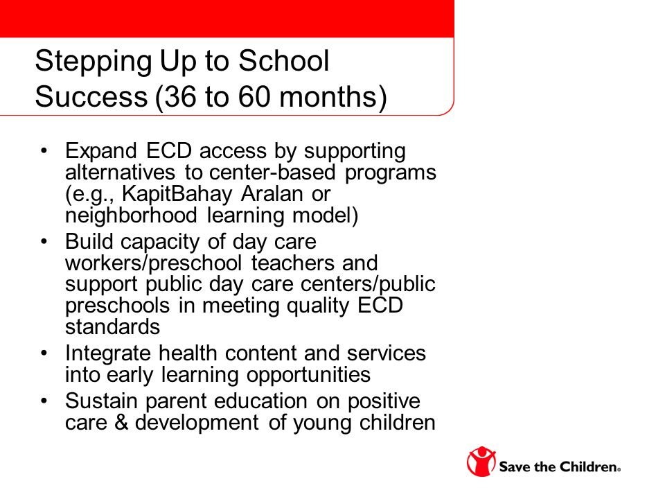 Stepping Up to School Success (36 to 60 months) Expand ECD access by supporting alternatives to center-based programs (e.g., KapitBahay Aralan or neighborhood learning model) Build capacity of day care workers/preschool teachers and support public day care centers/public preschools in meeting quality ECD standards Integrate health content and services into early learning opportunities Sustain parent education on positive care & development of young children