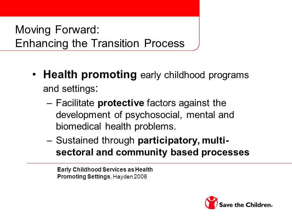 Moving Forward: Enhancing the Transition Process Health promoting early childhood programs and settings : –Facilitate protective factors against the d