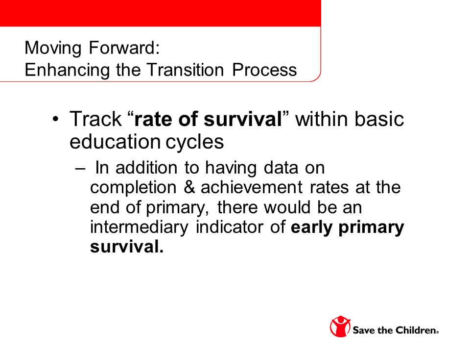 Moving Forward: Enhancing the Transition Process Track rate of survival within basic education cycles – In addition to having data on completion & achievement rates at the end of primary, there would be an intermediary indicator of early primary survival.