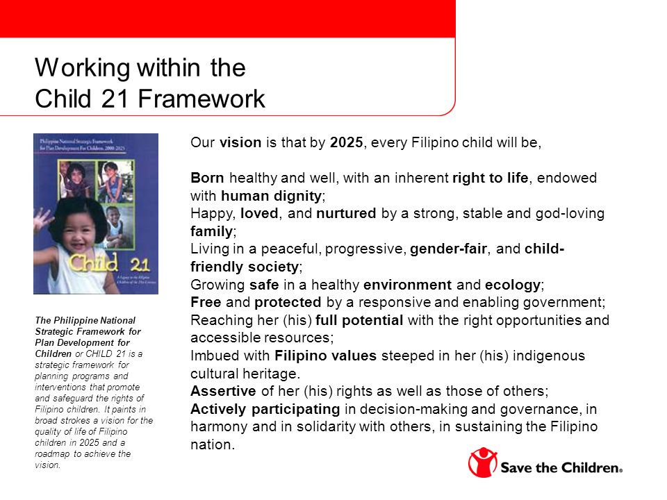 Working within the Child 21 Framework Our vision is that by 2025, every Filipino child will be, Born healthy and well, with an inherent right to life, endowed with human dignity; Happy, loved, and nurtured by a strong, stable and god-loving family; Living in a peaceful, progressive, gender-fair, and child- friendly society; Growing safe in a healthy environment and ecology; Free and protected by a responsive and enabling government; Reaching her (his) full potential with the right opportunities and accessible resources; Imbued with Filipino values steeped in her (his) indigenous cultural heritage.