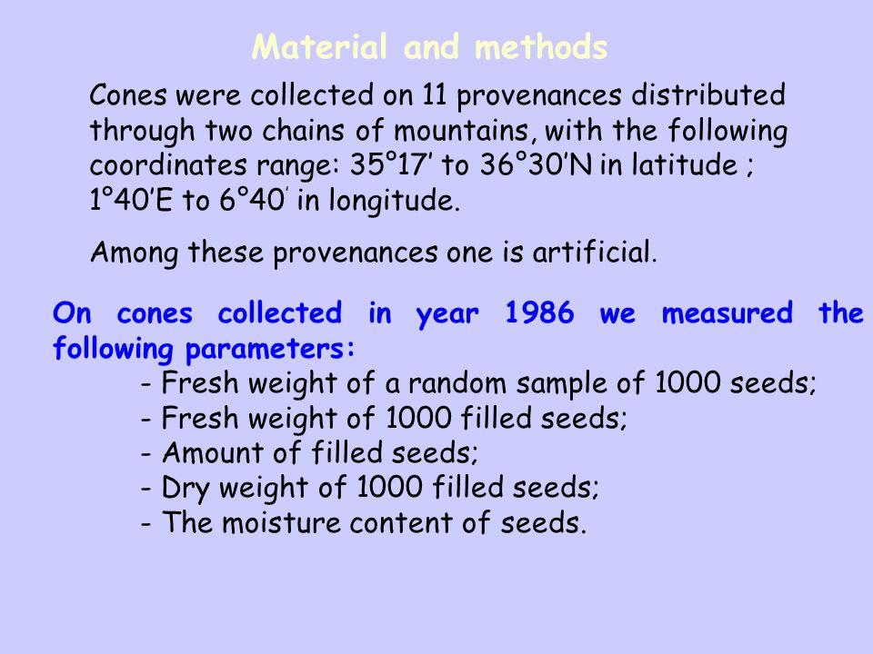 Material and methods On cones collected in year 1986 we measured the following parameters: - Fresh weight of a random sample of 1000 seeds; - Fresh weight of 1000 filled seeds; - Amount of filled seeds; - Dry weight of 1000 filled seeds; - The moisture content of seeds.