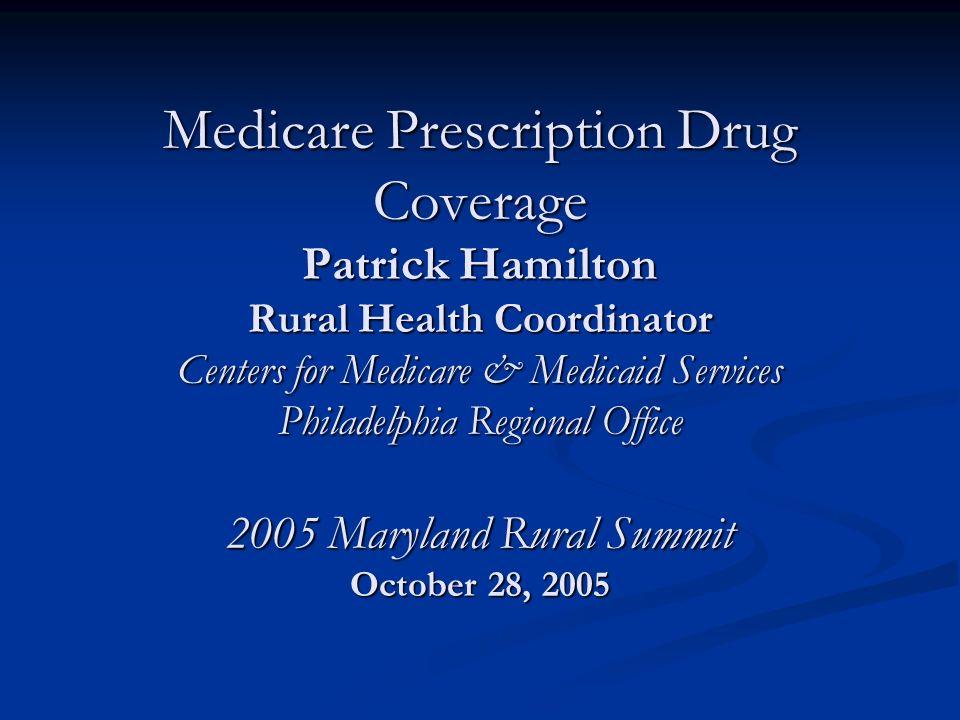 Medicare Prescription Drug Coverage Patrick Hamilton Rural Health Coordinator Centers for Medicare & Medicaid Services Philadelphia Regional Office 2005 Maryland Rural Summit October 28, 2005