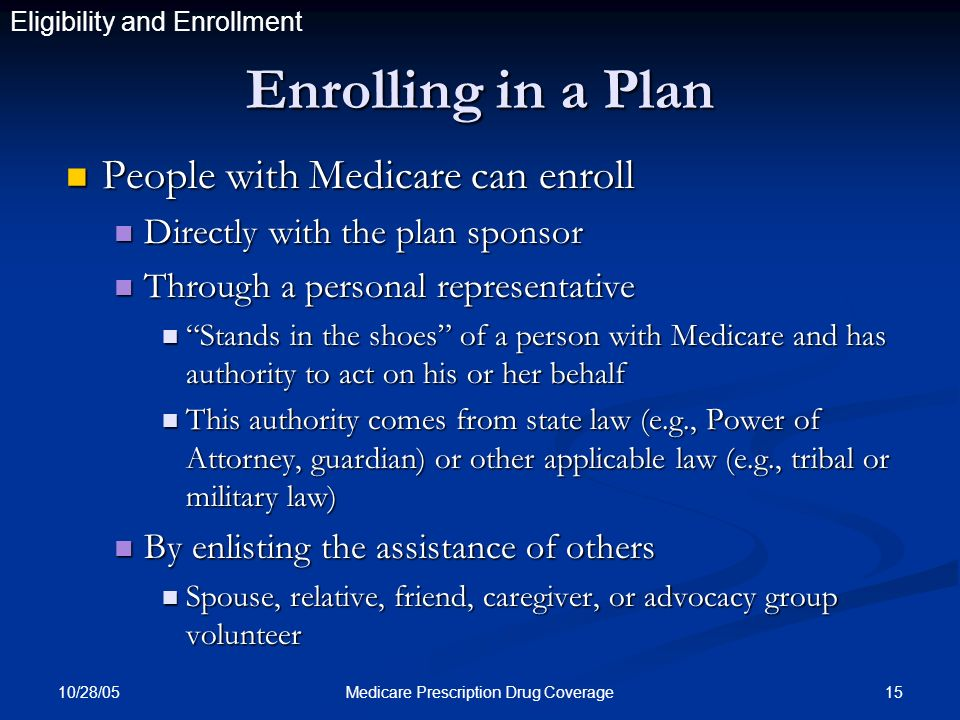 10/28/05 15Medicare Prescription Drug Coverage Enrolling in a Plan People with Medicare can enroll People with Medicare can enroll Directly with the p