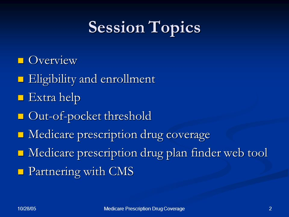 10/28/05 2Medicare Prescription Drug Coverage Session Topics Overview Overview Eligibility and enrollment Eligibility and enrollment Extra help Extra