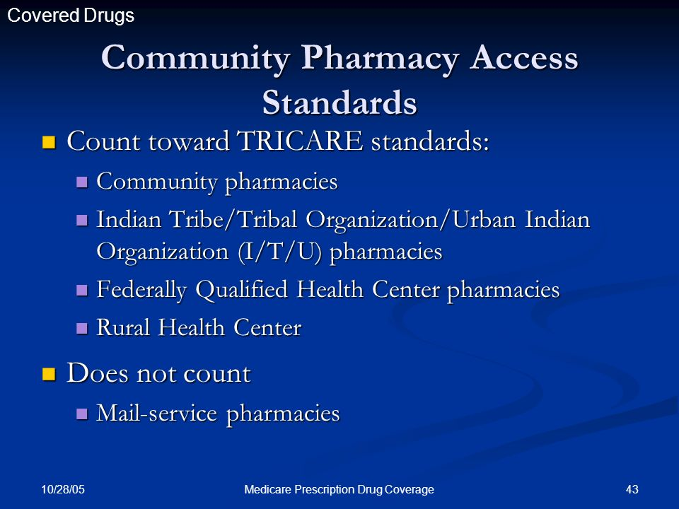 10/28/05 43Medicare Prescription Drug Coverage Count toward TRICARE standards: Count toward TRICARE standards: Community pharmacies Community pharmacies Indian Tribe/Tribal Organization/Urban Indian Organization (I/T/U) pharmacies Indian Tribe/Tribal Organization/Urban Indian Organization (I/T/U) pharmacies Federally Qualified Health Center pharmacies Federally Qualified Health Center pharmacies Rural Health Center Rural Health Center Community Pharmacy Access Standards Does not count Does not count Mail-service pharmacies Mail-service pharmacies Covered Drugs