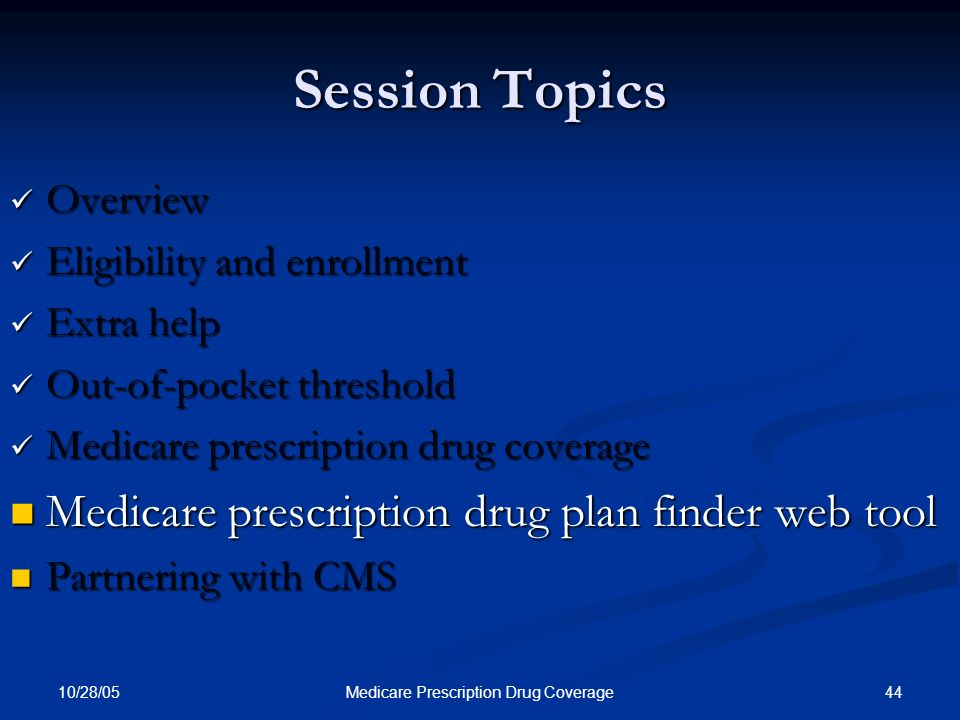 10/28/05 44Medicare Prescription Drug Coverage Session Topics Overview Overview Eligibility and enrollment Eligibility and enrollment Extra help Extra
